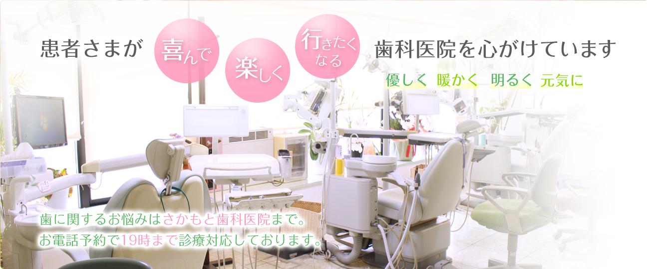 患者様が喜んで楽しく行きたくなる歯科医院を心がけています。優しく・暖かく・明るく・元気に。歯に関するお悩みはさかもと歯科医院まで。お電話予約で19時まで診療対応しております。
